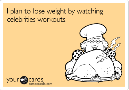 I plan to lose weight by watching  celebrities workouts.