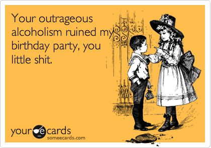 Your outrageousalcoholism ruined mybirthday party, youlittle shit.