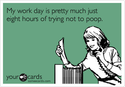 My work day is pretty much just eight hours of trying not to poop.