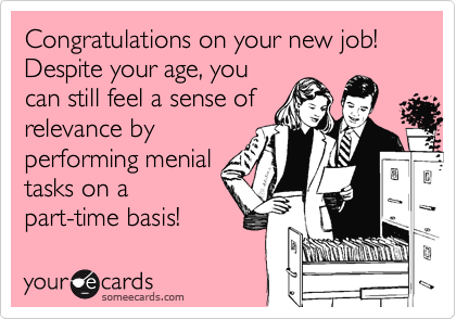 Congratulations on your new job! Despite your age, you
