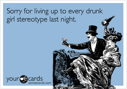 Sorry for living up to every drunk girl stereotype last night.