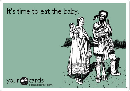 It's time to eat the baby.