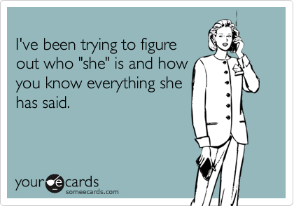 """I've been trying to figureout who """"she"""" is and howyou know everything shehas said."""
