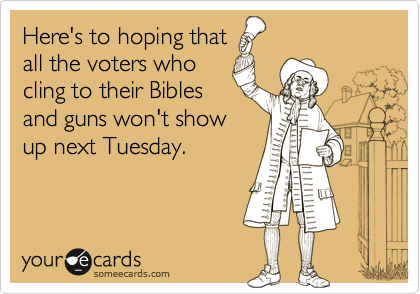 Here's to hoping thatall the voters whocling to their Biblesand guns won't showup next Tuesday.