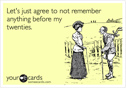 Let's just agree to not remember anything before my twenties.