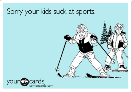 Sorry your kids suck at sports.
