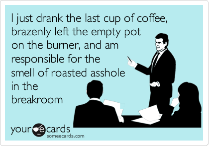 I just drank the last cup of coffee, brazenly left the empty poton the burner, and am responsible for the smell of roasted assholein thebreakroom