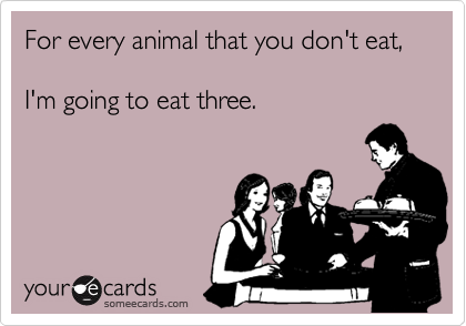 For every animal that you don't eat,  I'm going to eat three.