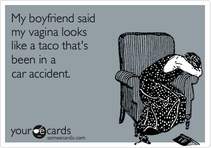 My boyfriend saidmy vagina lookslike a taco that'sbeen in acar accident.
