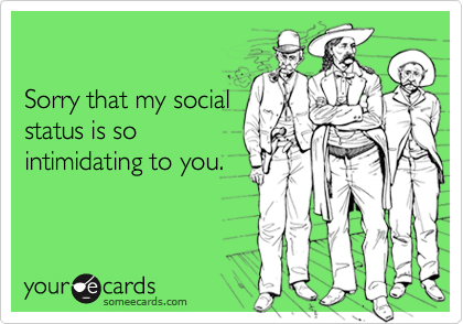 Sorry that my socialstatus is sointimidating to you.