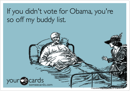 If you didn't vote for Obama, you're so off my buddy list.