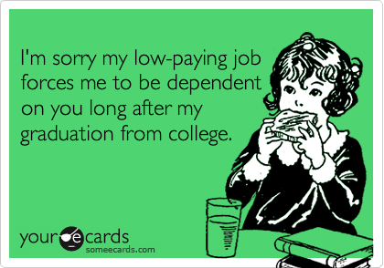 I'm sorry my low-paying jobforces me to be dependenton you long after mygraduation from college.