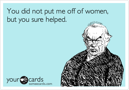 You did not put me off of women, but you sure helped.