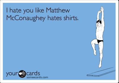 I hate you like Matthew McConaughey hates shirts.