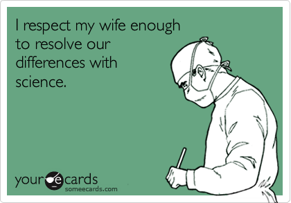 I respect my wife enough  to resolve our differences with science.