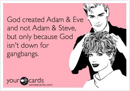 God created Adam & Eve and not Adam & Steve, but only because God isn't down for gangbangs.