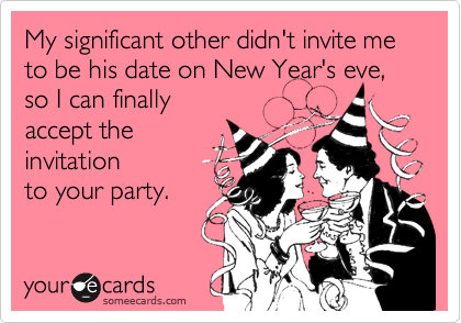 My significant other didn't invite me to be his date on New Year's eve, so I can finally