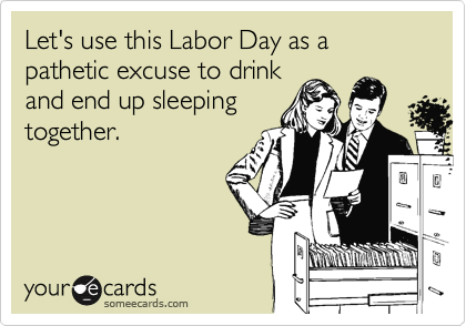 Let's use this Labor Day as a pathetic excuse to drink and end up sleeping together.