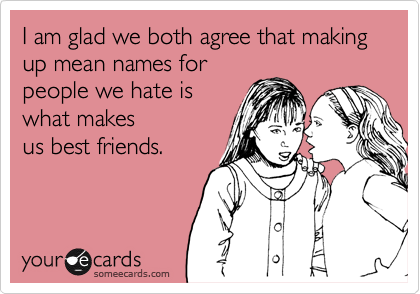 I am glad we both agree that making up mean names forpeople we hate iswhat makesus best friends.