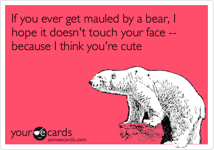 If you ever get mauled by a bear, I hope it doesn't touch your face --because I think you're cute