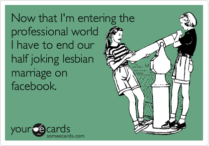 Now that I'm entering theprofessional worldI have to end ourhalf joking lesbianmarriage onfacebook.