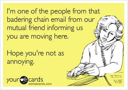 I'm one of the people from that badering chain email from our mutual friend informing us you are moving here.  Hope you're not as annoying.