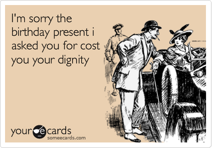 I'm sorry the birthday present i asked you for cost you your dignity