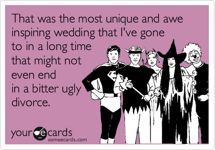 That was the most unique and awe inspiring wedding that I've goneto in a long timethat might noteven endin a bitter uglydivorce.