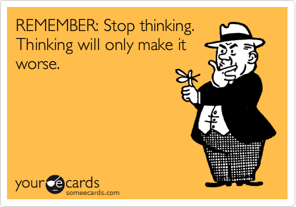REMEMBER: Stop thinking.  Thinking will only make it worse.