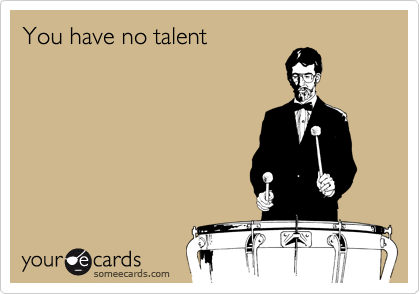 You have no talent