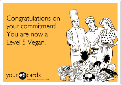 Congratulations onyour commitment! You are now a Level 5 Vegan.