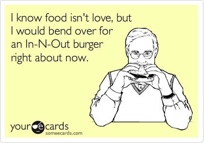 I know food isn't love, butI would bend over for an In-N-Out burgerright about now.