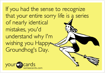 If you had the sense to recognize that your entire sorry life is a series of nearly identical