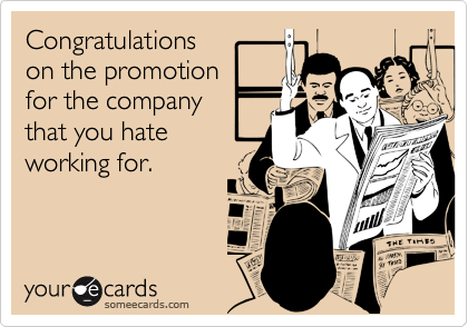 Congratulationson the promotionfor the companythat you hateworking for.