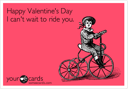 Happy Valentine's Day  I can't wait to ride you.