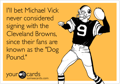 """I'll bet Michael Vick never considered signing with the Cleveland Browns, since their fans are  known as the """"Dog Pound."""""""