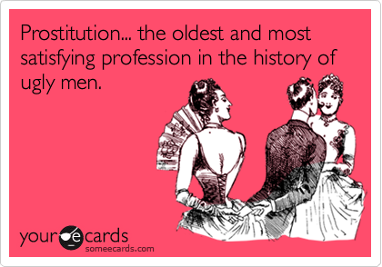 Prostitution... the oldest and most satisfying profession in the history of ugly men.