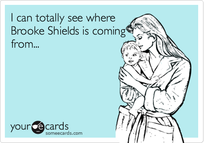 I can totally see whereBrooke Shields is comingfrom...