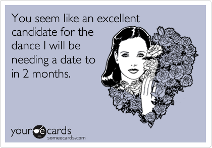 You seem like an excellent candidate for thedance I will beneeding a date toin 2 months.