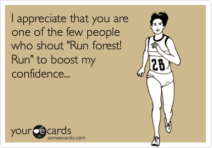 """I appreciate that you areone of the few peoplewho shout """"Run forest!Run"""" to boost myconfidence..."""