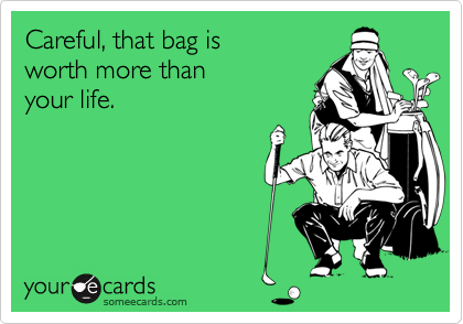 Careful, that bag is worth more than your life.