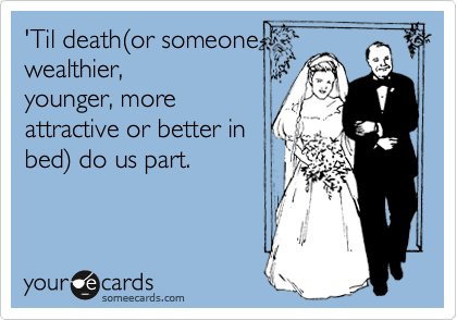 'Til death(or someone wealthier, younger, more attractive or better in bed) do us part.