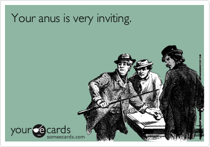 Your anus is very inviting.