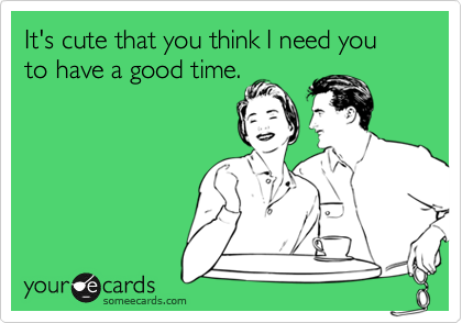 It's cute that you think I need you to have a good time.