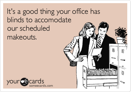 It's a good thing your office has blinds to accomodateour scheduledmakeouts.