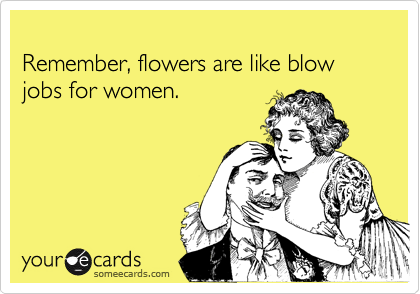 Remember, flowers are like blow jobs for women.