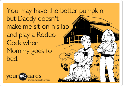 You may have the better pumpkin, but Daddy doesn'tmake me sit on his lapand play a RodeoCock whenMommy goes to bed.