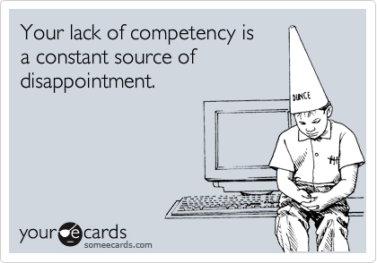 Your lack of competency isa constant source ofdisappointment.