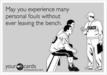 May you experience many personal fouls without ever leaving the bench.