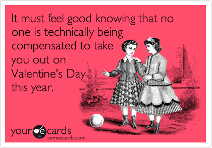 It must feel good knowing that no one is technically beingcompensated to takeyou out onValentine's Day this year.